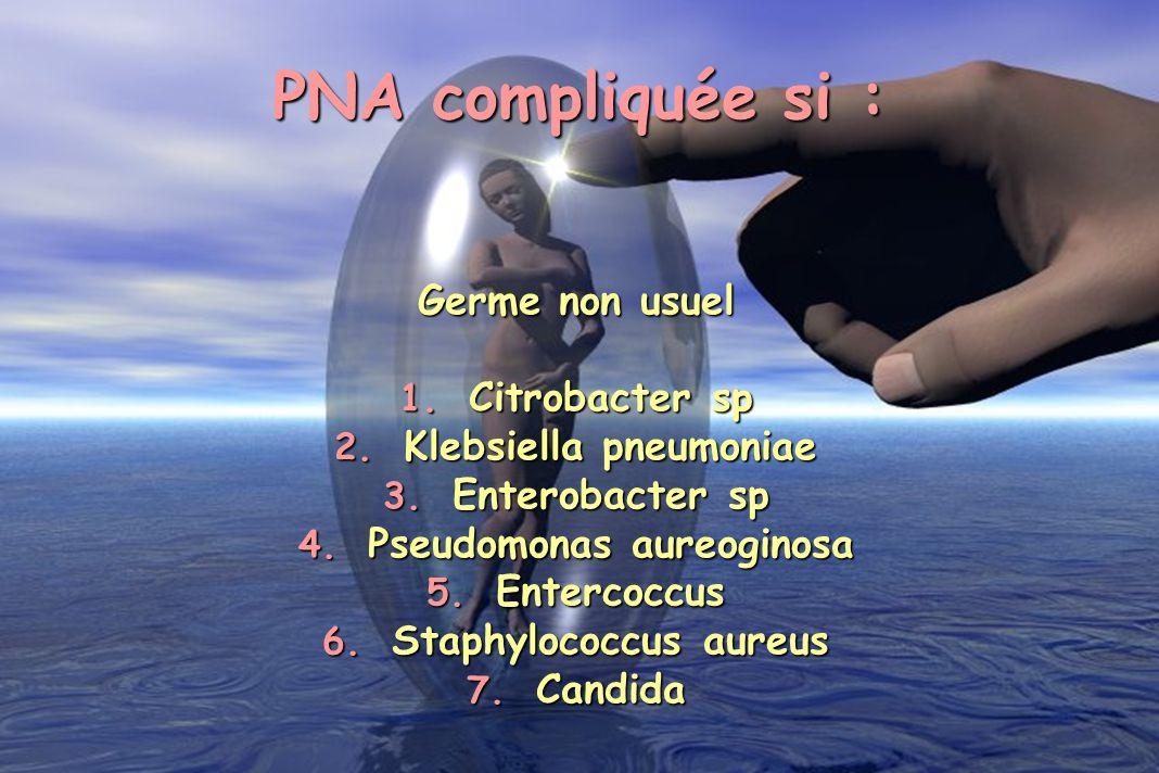 PNA compliquée si : Germe non usuel 1. Citrobacter sp 2. Klebsiella pneumoniae 3. Enterobacter sp 4. Pseudomonas aureoginosa 5. Entercoccus 6. Staphyl
