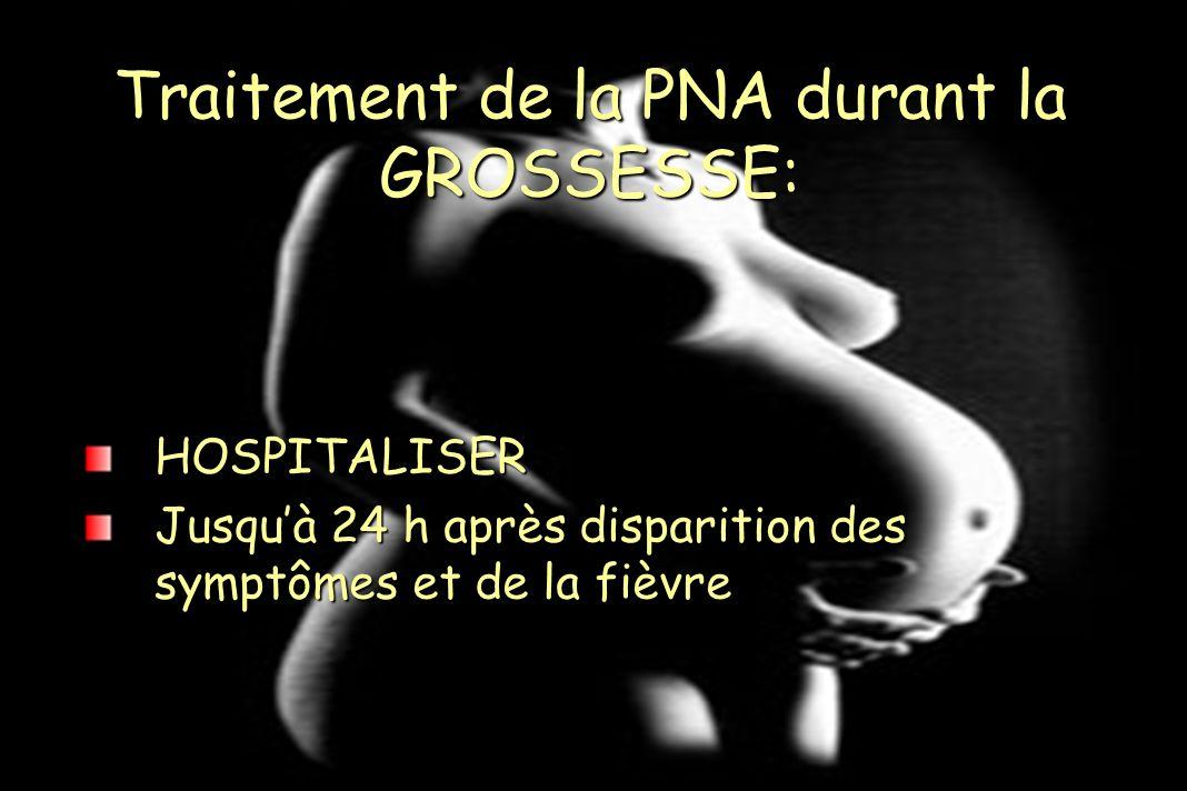 Traitement de la PNA durant la GROSSESSE: HOSPITALISER Jusquà 24 h après disparition des symptômes et de la fièvre