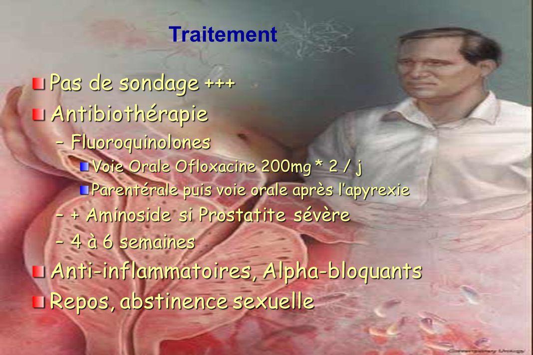 Pas de sondage +++ Antibiothérapie –Fluoroquinolones Voie Orale Ofloxacine 200mg * 2 / j Parentérale puis voie orale après lapyrexie –+ Aminoside si P