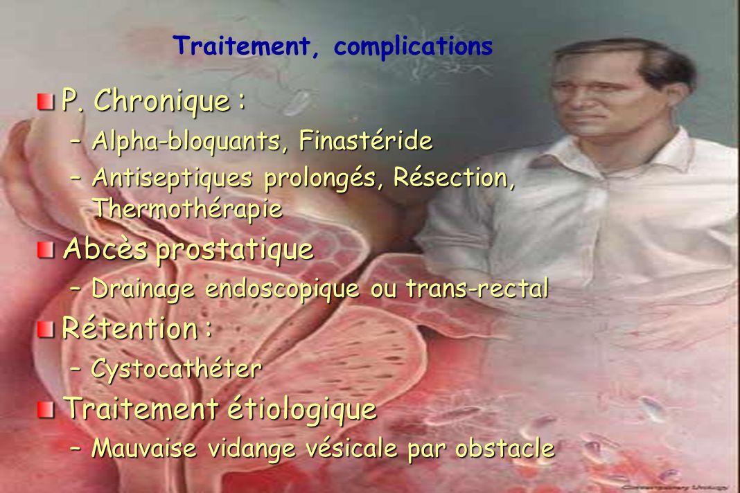 P. Chronique : –Alpha-bloquants, Finastéride –Antiseptiques prolongés, Résection, Thermothérapie Abcès prostatique –Drainage endoscopique ou trans-rec