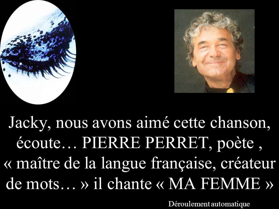 Jacky, nous avons aimé cette chanson, écoute… PIERRE PERRET, poète, « maître de la langue française, créateur de mots… » il chante « MA FEMME » Déroulement automatique