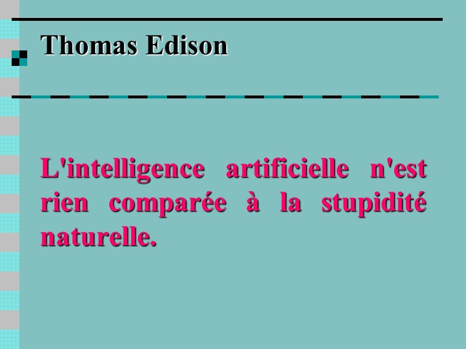 Thomas Edison L intelligence artificielle n est rien comparée à la stupidité naturelle.