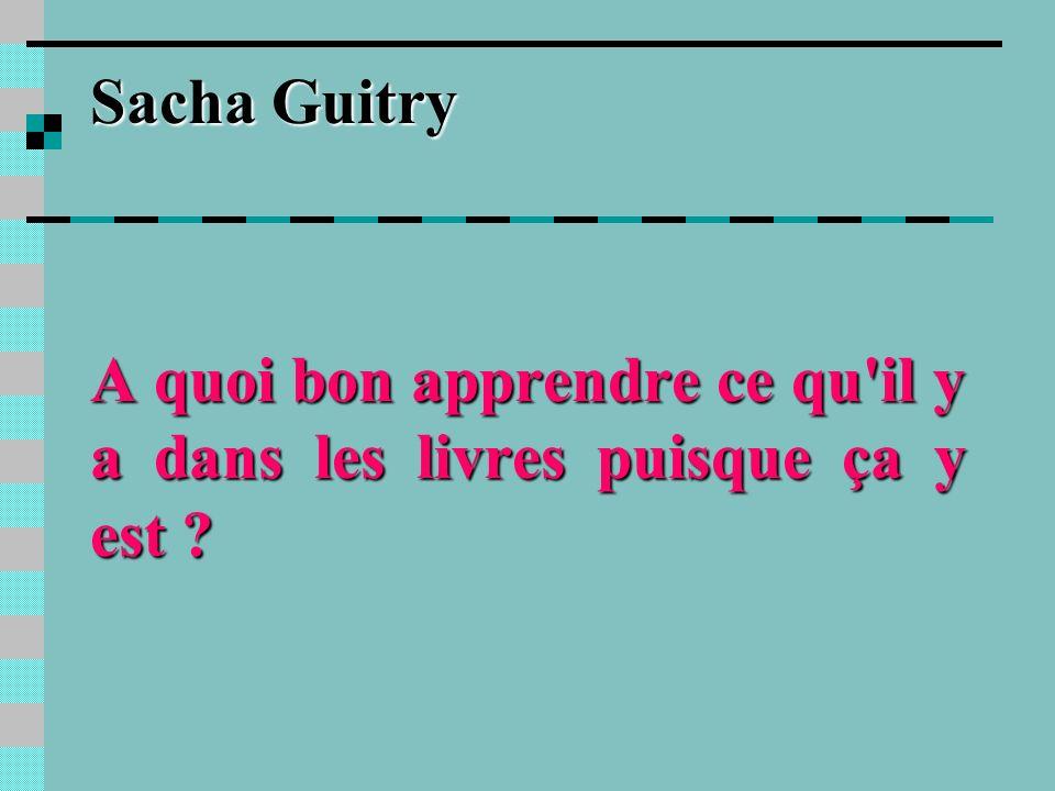 Sacha Guitry A quoi bon apprendre ce qu il y a dans les livres puisque ça y est ?