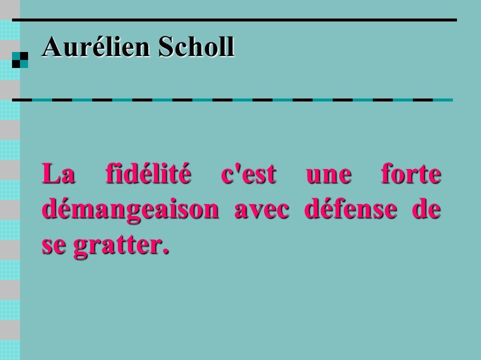 Aurélien Scholl La fidélité c est une forte démangeaison avec défense de se gratter.
