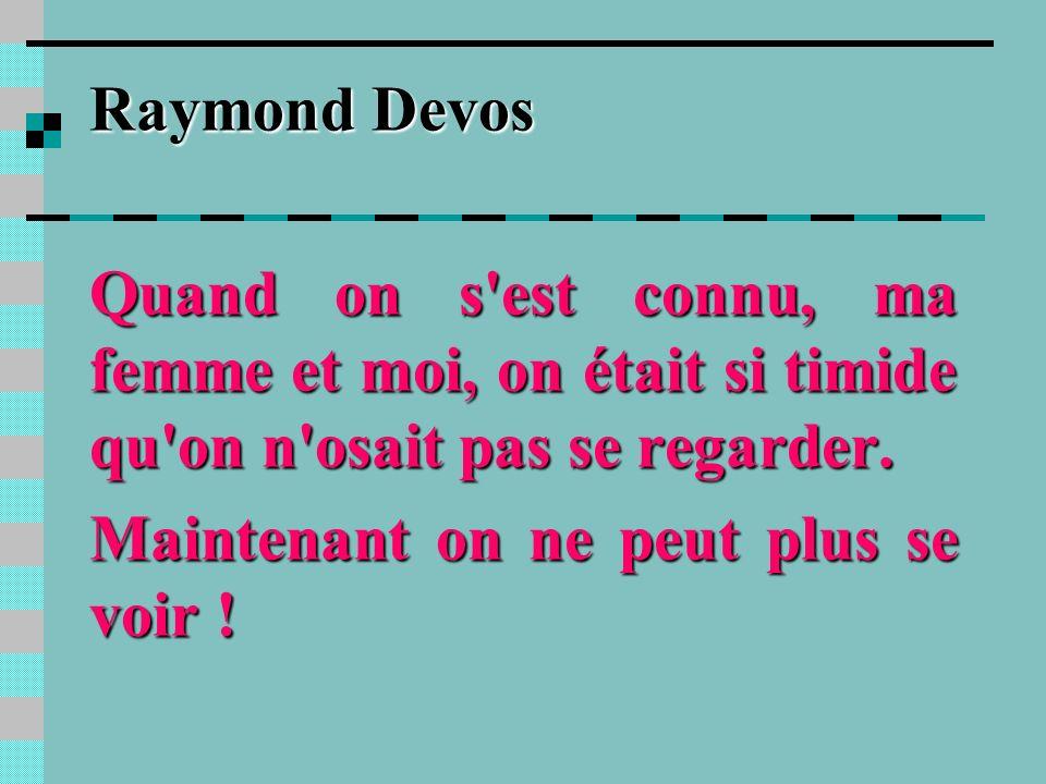 Raymond Devos Quand on s est connu, ma femme et moi, on était si timide qu on n osait pas se regarder.