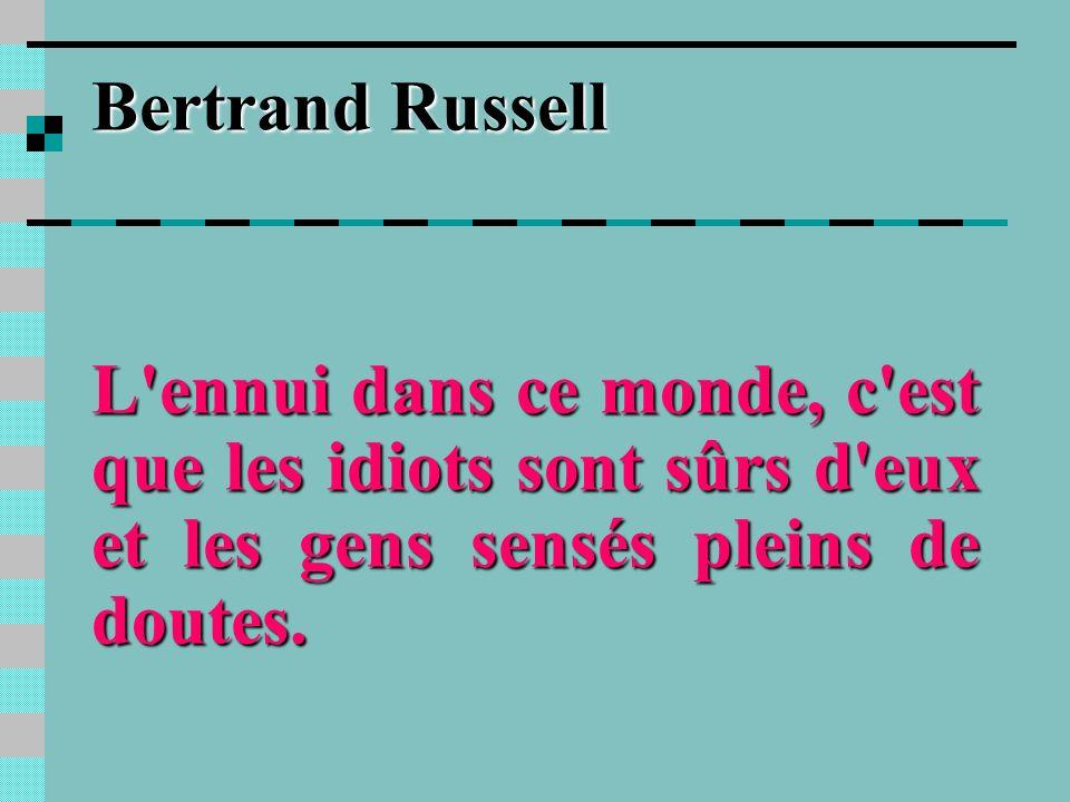 Bertrand Russell L ennui dans ce monde, c est que les idiots sont sûrs d eux et les gens sensés pleins de doutes.
