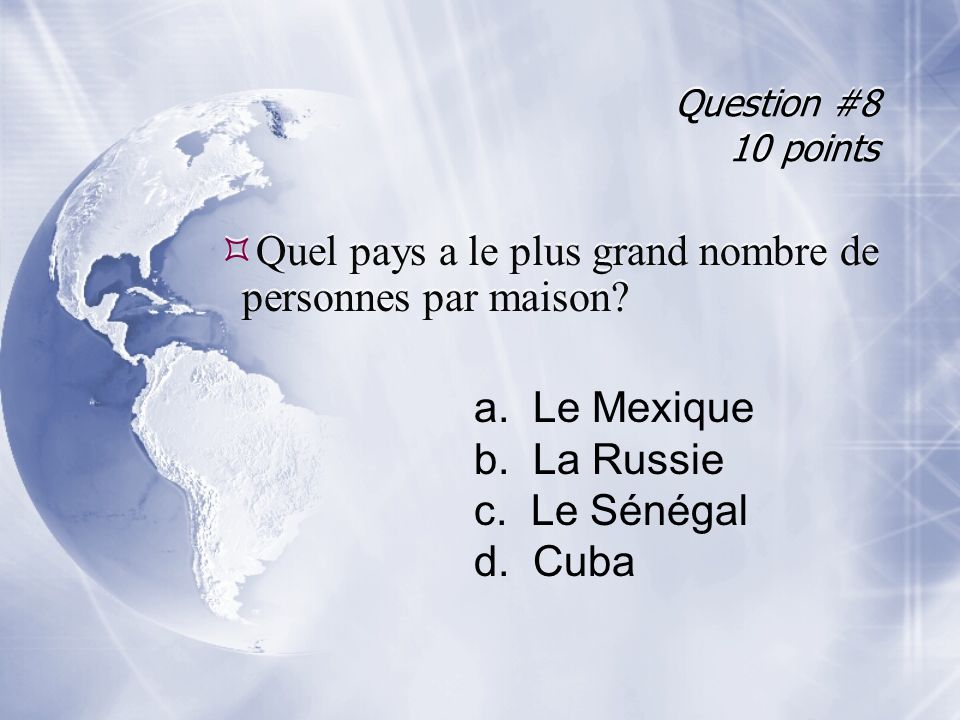 Question #8 10 points Quel pays a le plus grand nombre de personnes par maison? a. Le Mexique b. La Russie c. Le Sénégal d. Cuba