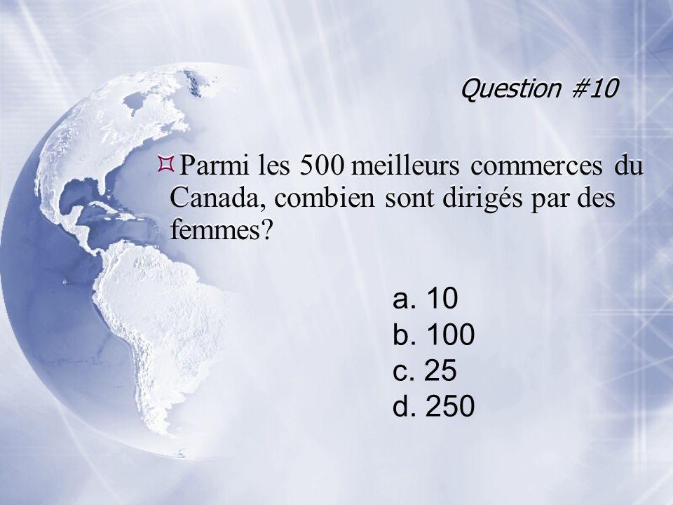 Question #10 Parmi les 500 meilleurs commerces du Canada, combien sont dirigés par des femmes.