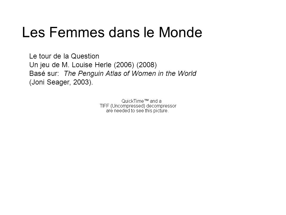 Le tour de la Question Un jeu de M. Louise Herle (2006) (2008) Basé sur: The Penguin Atlas of Women in the World (Joni Seager, 2003). Les Femmes dans