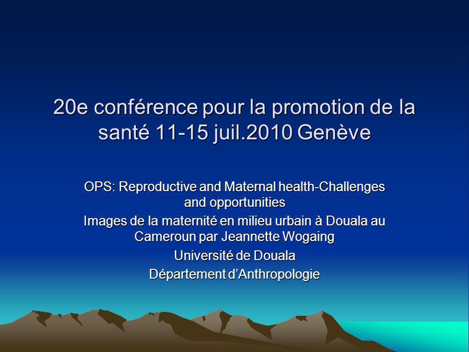 20e conférence pour la promotion de la santé 11-15 juil.2010 Genève OPS: Reproductive and Maternal health-Challenges and opportunities Images de la maternité en milieu urbain à Douala au Cameroun par Jeannette Wogaing Université de Douala Département dAnthropologie