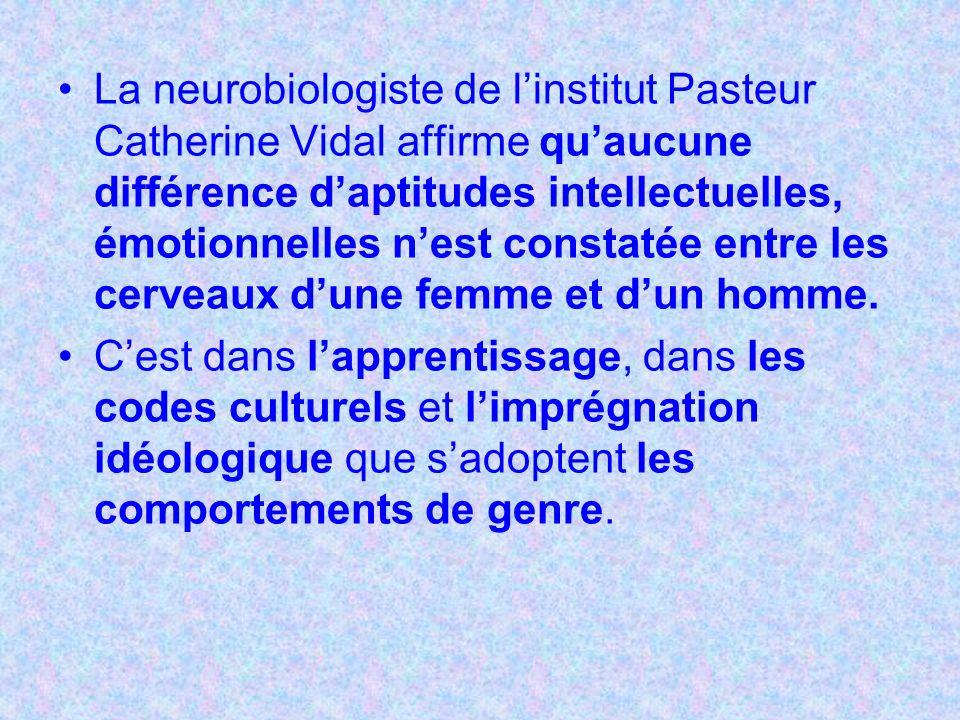 La neurobiologiste de linstitut Pasteur Catherine Vidal affirme quaucune différence daptitudes intellectuelles, émotionnelles nest constatée entre les cerveaux dune femme et dun homme.