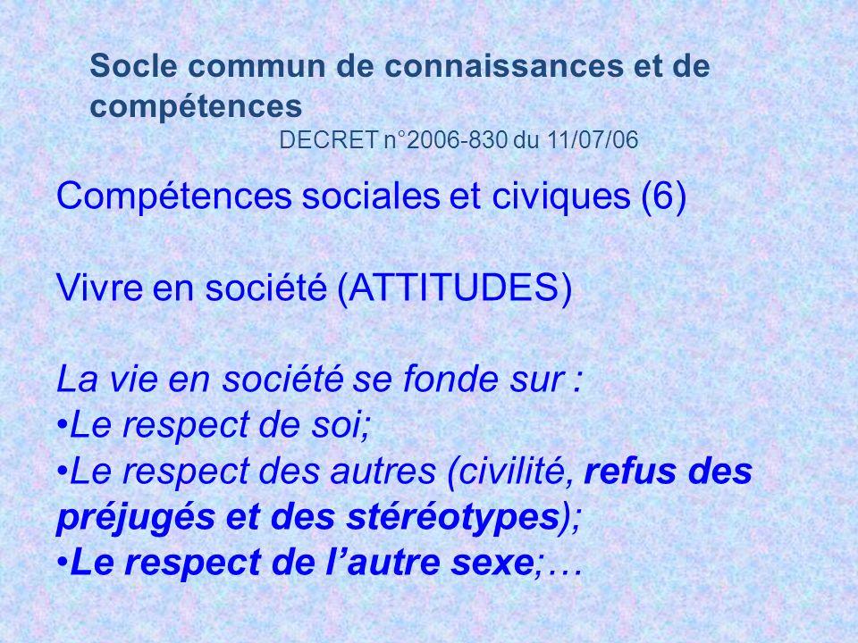 Socle commun de connaissances et de compétences DECRET n°2006-830 du 11/07/06 Compétences sociales et civiques (6) Vivre en société (ATTITUDES) La vie en société se fonde sur : Le respect de soi; Le respect des autres (civilité, refus des préjugés et des stéréotypes); Le respect de lautre sexe;…
