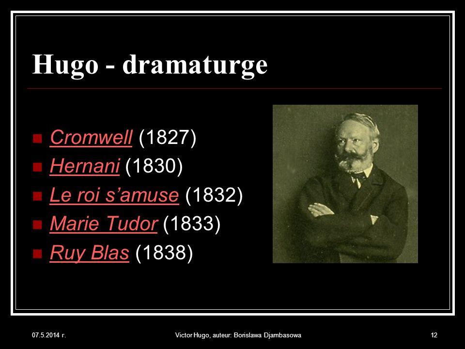07.5.2014 г.Victor Hugo, auteur: Borislawa Djambasowa12 Hugo - dramaturge Cromwell (1827) Hernani (1830) Le roi samuse (1832) Marie Tudor (1833) Ruy B