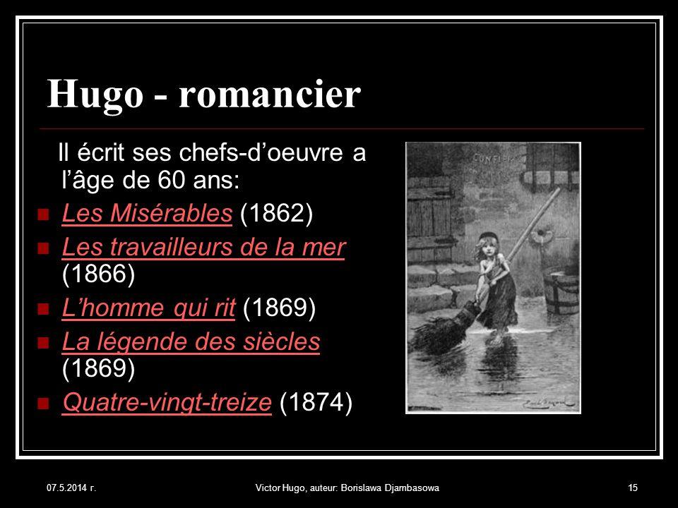 07.5.2014 г.Victor Hugo, auteur: Borislawa Djambasowa15 Hugo - romancier Il écrit ses chefs-doeuvre a lâge de 60 ans: Les Misérables (1862) Les travai