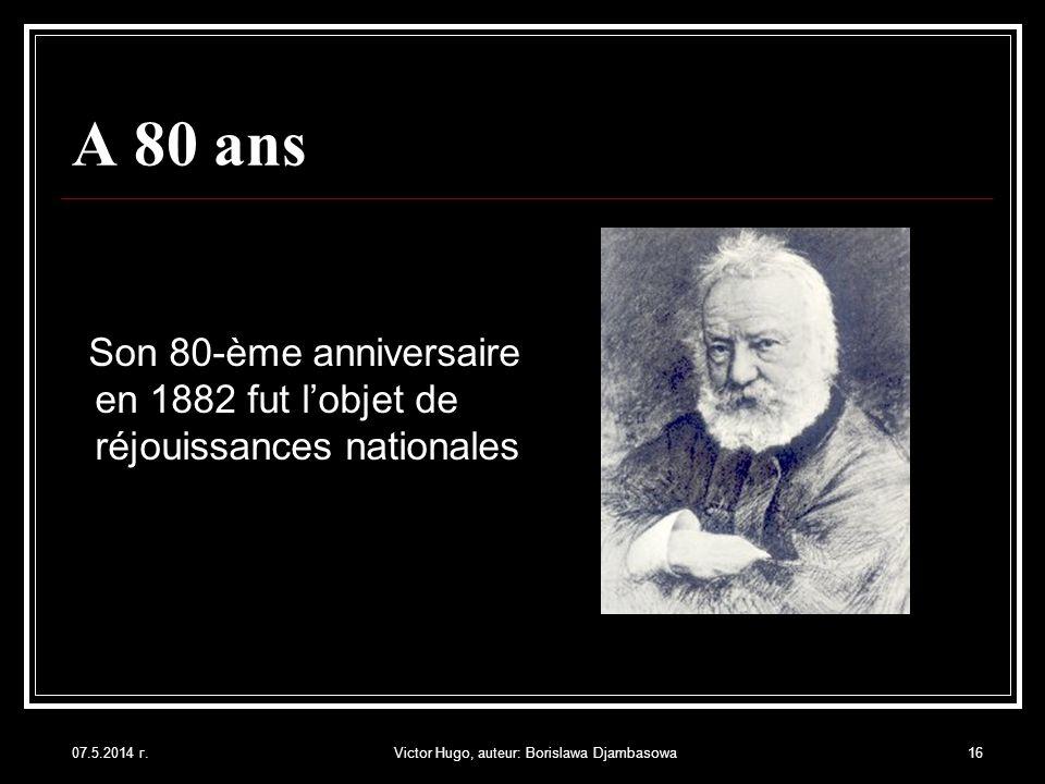 07.5.2014 г.Victor Hugo, auteur: Borislawa Djambasowa16 A 80 ans Son 80-ème anniversaire en 1882 fut lobjet de réjouissances nationales