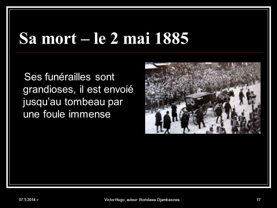 07.5.2014 г.Victor Hugo, auteur: Borislawa Djambasowa17 Sa mort – le 2 mai 1885 Ses funérailles sont grandioses, il est envoié jusquau tombeau par une