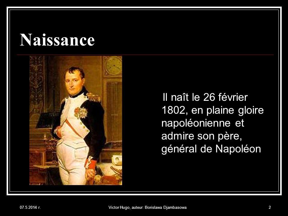 07.5.2014 г.Victor Hugo, auteur: Borislawa Djambasowa2 Naissance Il naît le 26 février 1802, en plaine gloire napoléonienne et admire son père, généra