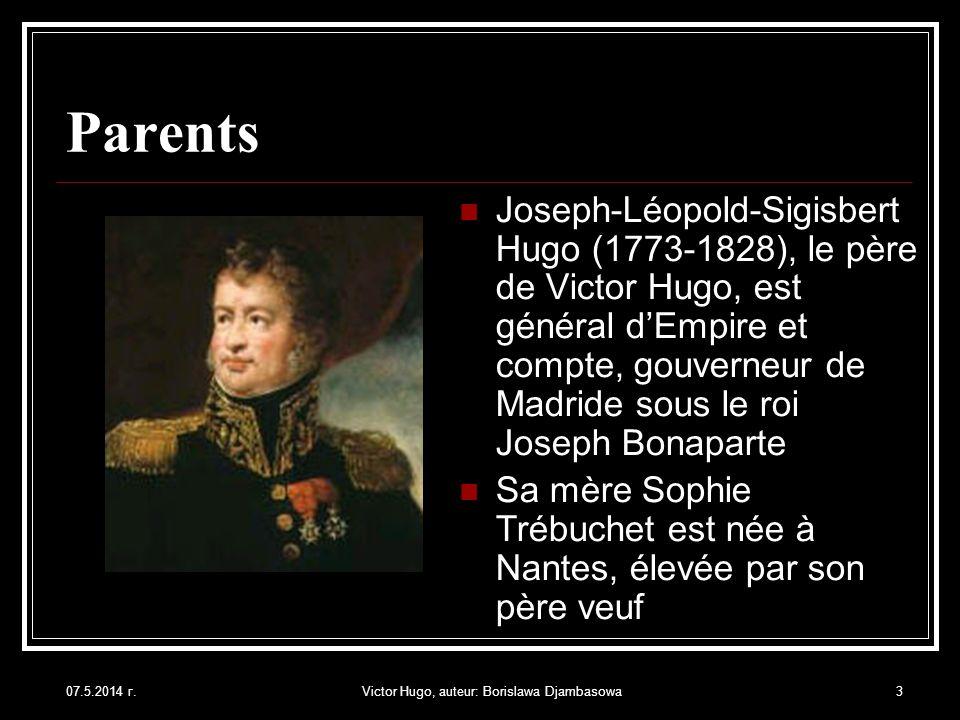 07.5.2014 г.Victor Hugo, auteur: Borislawa Djambasowa3 Parents Joseph-Léopold-Sigisbert Hugo (1773-1828), le père de Victor Hugo, est général dEmpire