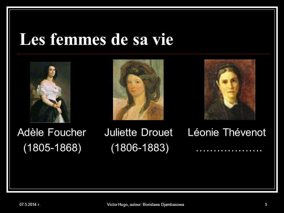 07.5.2014 г.Victor Hugo, auteur: Borislawa Djambasowa5 Les femmes de sa vie Adèle Foucher Juliette Drouet Léonie Thévenot (1805-1868) (1806-1883) …………