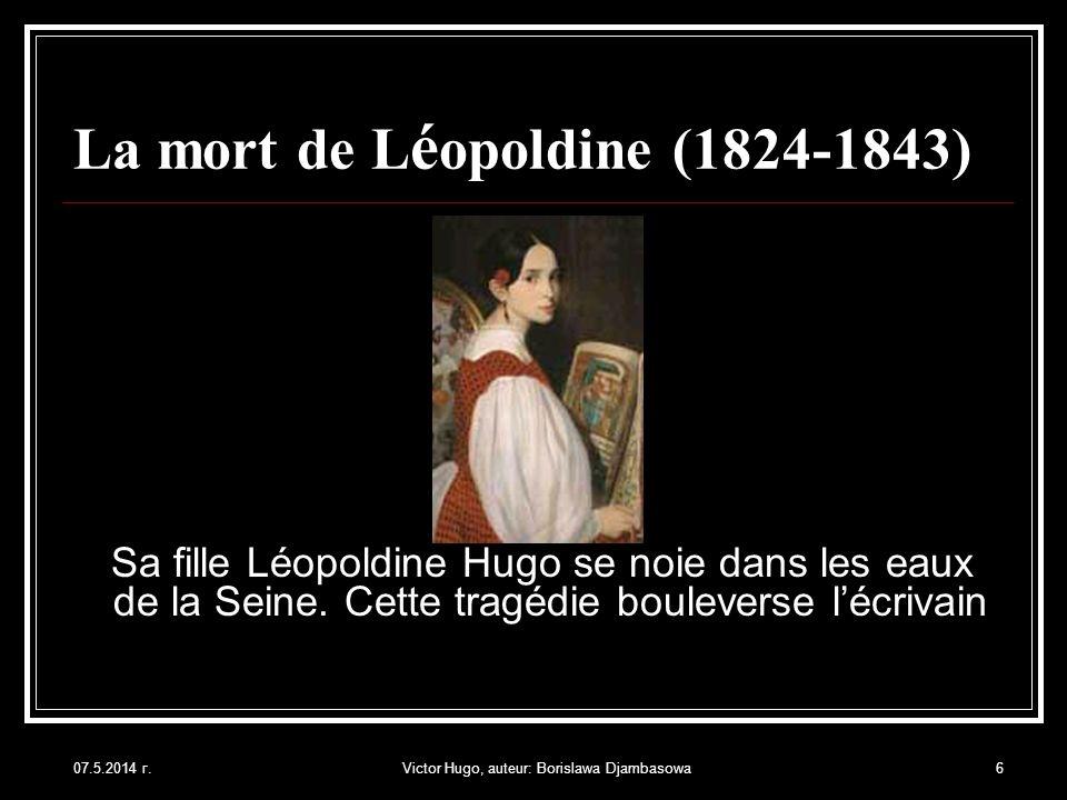 07.5.2014 г.Victor Hugo, auteur: Borislawa Djambasowa6 La mort de L é opoldine (1824-1843) Sa fille Léopoldine Hugo se noie dans les eaux de la Seine.