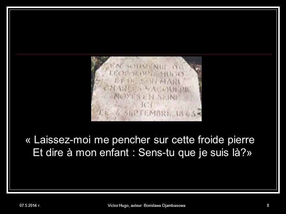 07.5.2014 г.Victor Hugo, auteur: Borislawa Djambasowa8 « Laissez-moi me pencher sur cette froide pierre Et dire à mon enfant : Sens-tu que je suis là?