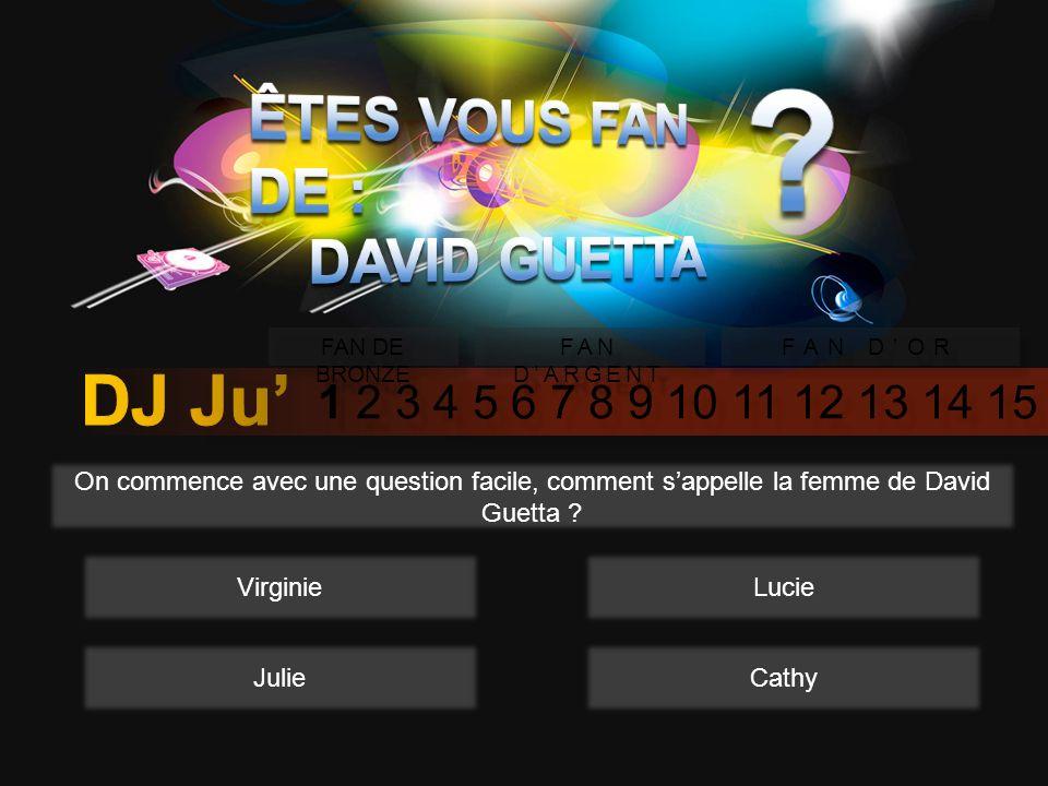 1 2 3 4 5 6 7 8 9 10 11 12 13 14 15 FAN DE BRONZE FAN DARGENT FAN DOR On commence avec une question facile, comment sappelle la femme de David Guetta .