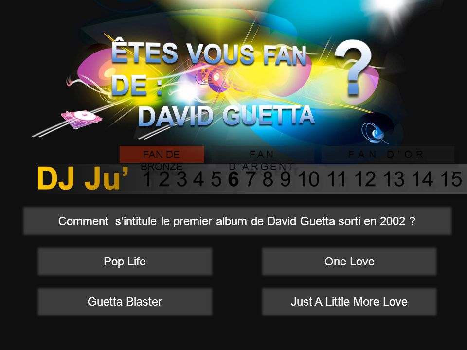 1 2 3 4 5 6 7 8 9 10 11 12 13 14 15 FAN DE BRONZE FAN DARGENT FAN DOR Comment sintitule le premier album de David Guetta sorti en 2002 .