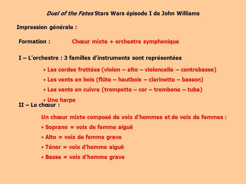 Duel of the Fates Stars Wars épisode I de John Williams Impression générale : Formation :Chœur mixte + orchestre symphonique I – Lorchestre : 3 familles dinstruments sont représentées Les cordes frottées (violon – alto – violoncelle – contrebasse) Les vents en bois (flûte – hautbois – clarinette – basson) Les vents en cuivre (trompette – cor – trombone – tuba) Une harpe II – Le chœur : Un chœur mixte composé de voix dhommes et de voix de femmes : Soprano = voix de femme aiguë Alto = voix de femme grave Ténor = voix dhomme aiguë Basse = voix dhomme grave