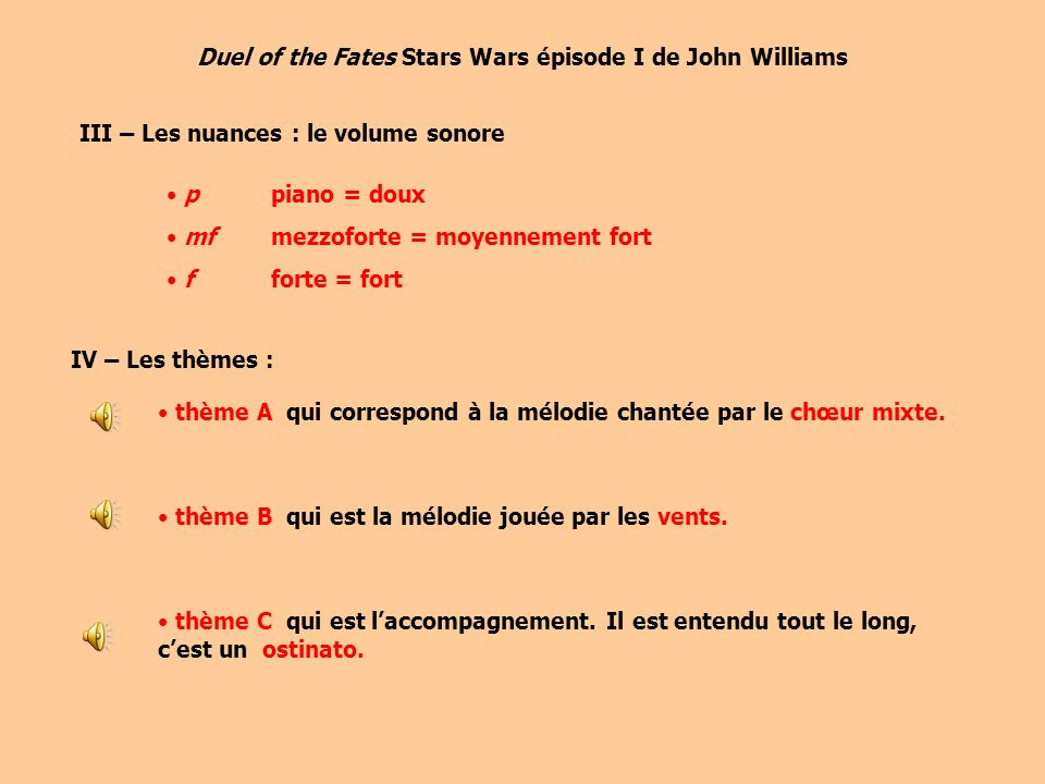 Duel of the Fates Stars Wars épisode I de John Williams III – Les nuances : le volume sonore p piano = doux mfmezzoforte = moyennement fort fforte = fort IV – Les thèmes : thème A qui correspond à la mélodie chantée par le chœur mixte.