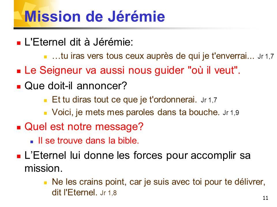 11 Mission de Jérémie L'Eternel dit à Jérémie: …tu iras vers tous ceux auprès de qui je t'enverrai... Jr 1,7 Le Seigneur va aussi nous guider