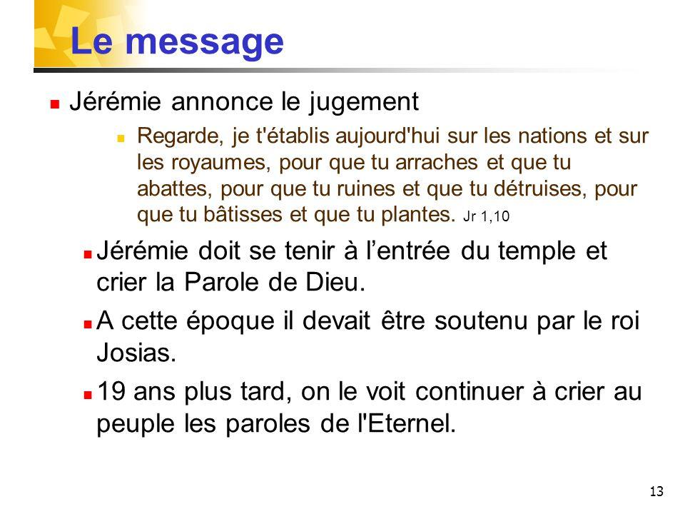 13 Le message Jérémie annonce le jugement Regarde, je t'établis aujourd'hui sur les nations et sur les royaumes, pour que tu arraches et que tu abatte