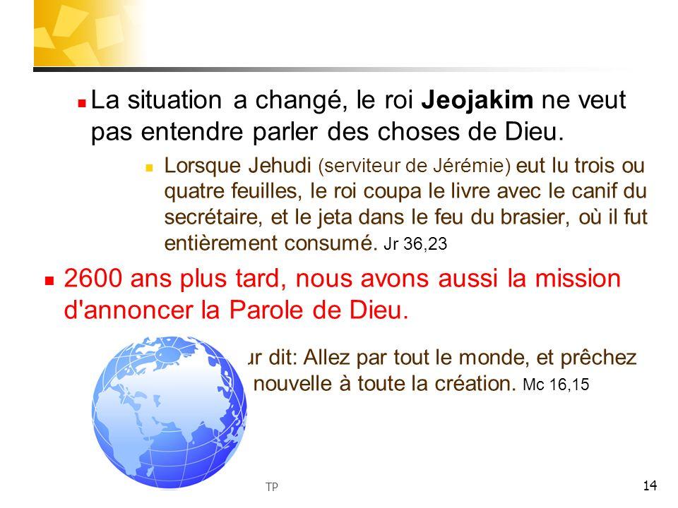 14 La situation a changé, le roi Jeojakim ne veut pas entendre parler des choses de Dieu. Lorsque Jehudi (serviteur de Jérémie) eut lu trois ou quatre