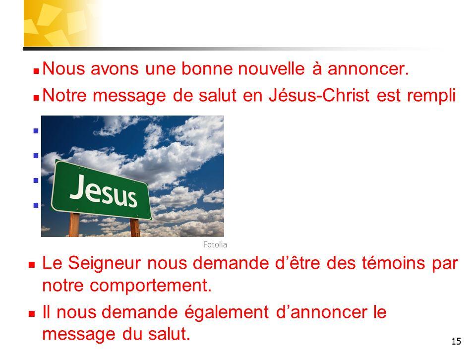 15 Nous avons une bonne nouvelle à annoncer. Notre message de salut en Jésus-Christ est rempli despoir, de libération, de joie, de bonheur éternel. Le