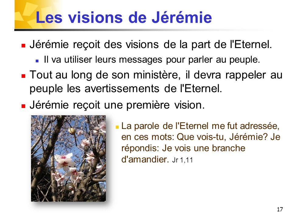 17 Les visions de Jérémie Jérémie reçoit des visions de la part de l Eternel.
