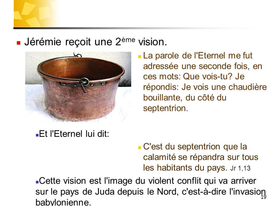 19 Jérémie reçoit une 2 ème vision. La parole de l'Eternel me fut adressée une seconde fois, en ces mots: Que vois-tu? Je répondis: Je vois une chaudi