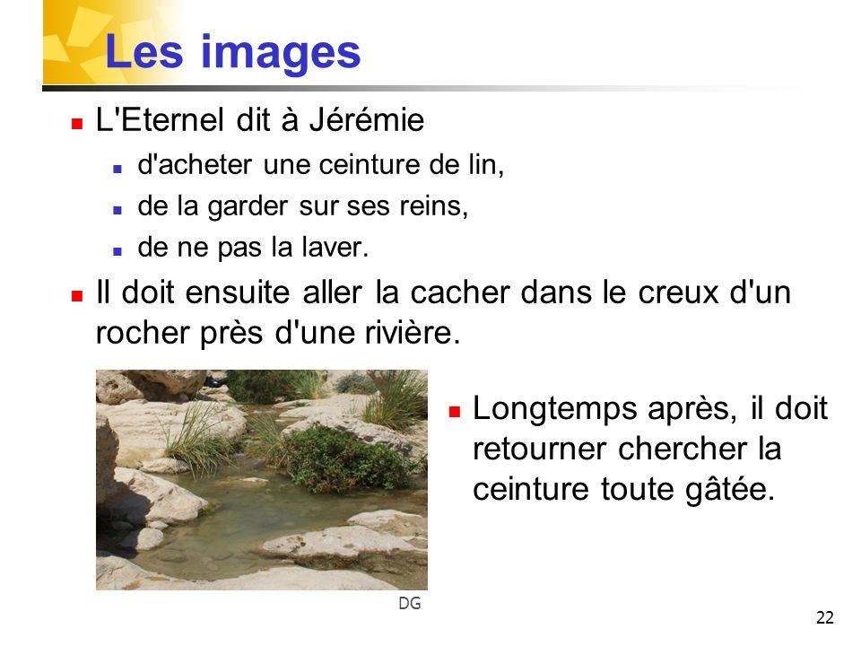 22 Les images L'Eternel dit à Jérémie d'acheter une ceinture de lin, de la garder sur ses reins, de ne pas la laver. Il doit ensuite aller la cacher d