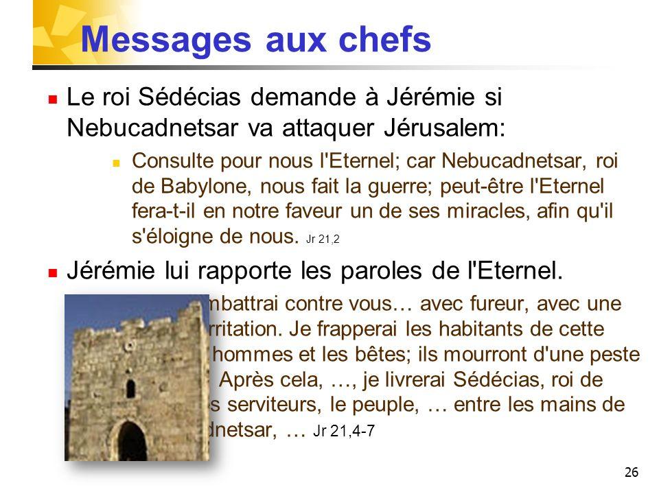 26 Messages aux chefs Le roi Sédécias demande à Jérémie si Nebucadnetsar va attaquer Jérusalem: Consulte pour nous l'Eternel; car Nebucadnetsar, roi d