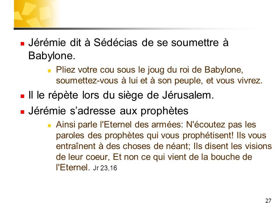 27 Jérémie dit à Sédécias de se soumettre à Babylone. Pliez votre cou sous le joug du roi de Babylone, soumettez-vous à lui et à son peuple, et vous v