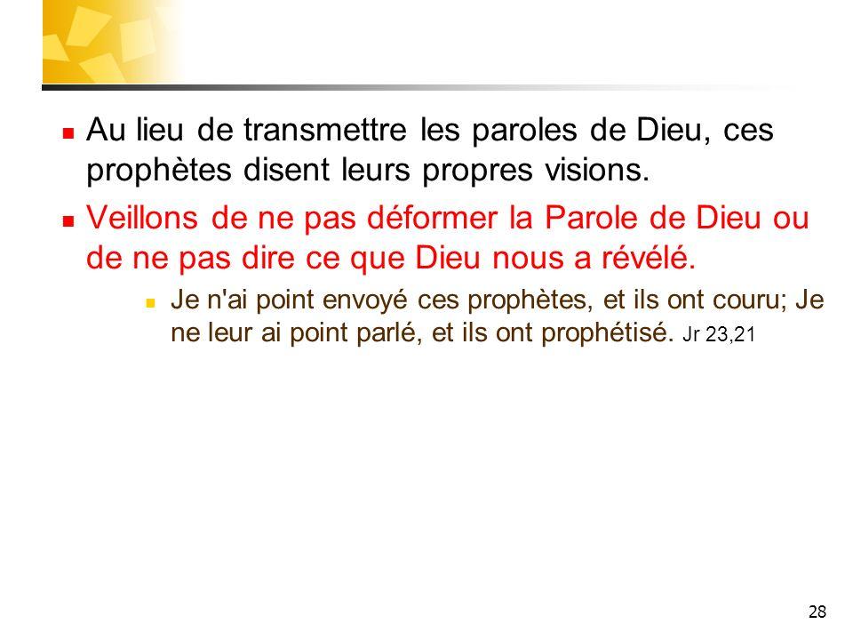28 Au lieu de transmettre les paroles de Dieu, ces prophètes disent leurs propres visions. Veillons de ne pas déformer la Parole de Dieu ou de ne pas