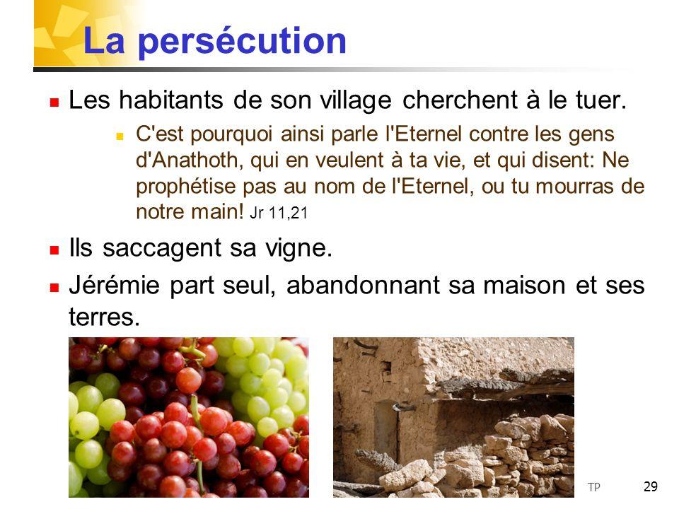 29 La persécution Les habitants de son village cherchent à le tuer. C'est pourquoi ainsi parle l'Eternel contre les gens d'Anathoth, qui en veulent à
