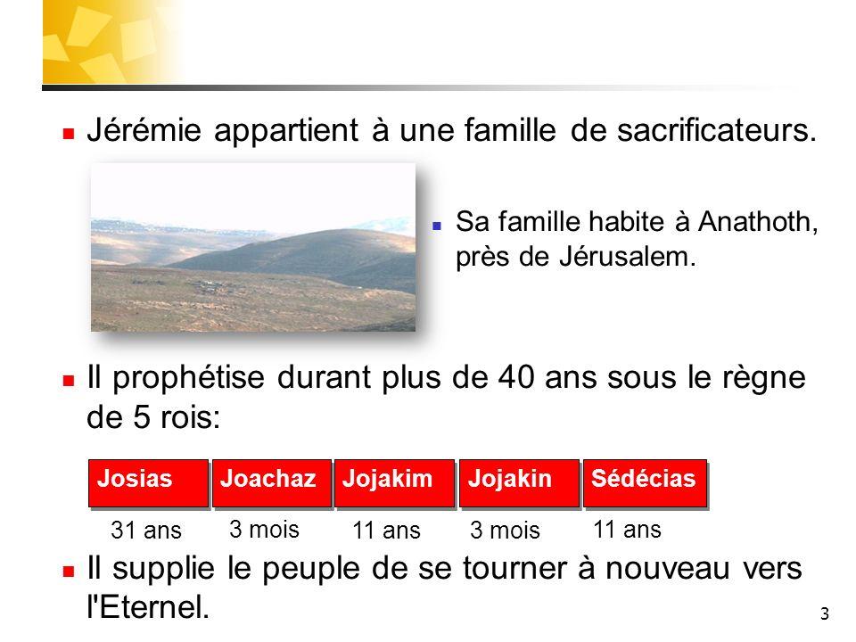 3 Jérémie appartient à une famille de sacrificateurs. Sa famille habite à Anathoth, près de Jérusalem. Il prophétise durant plus de 40 ans sous le règ