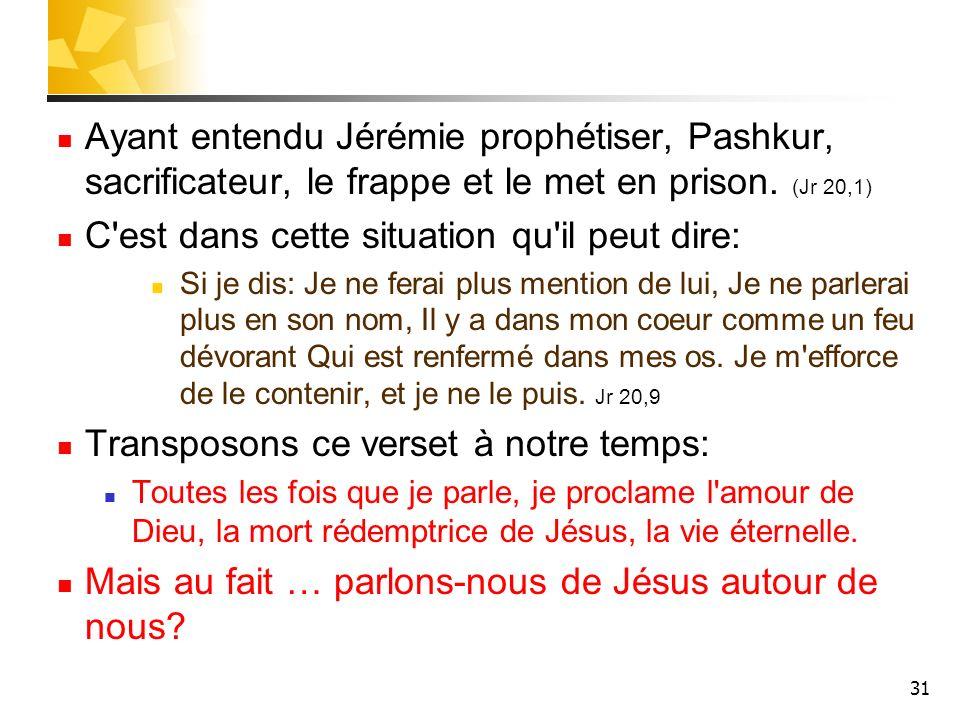 31 Ayant entendu Jérémie prophétiser, Pashkur, sacrificateur, le frappe et le met en prison. (Jr 20,1) C'est dans cette situation qu'il peut dire: Si