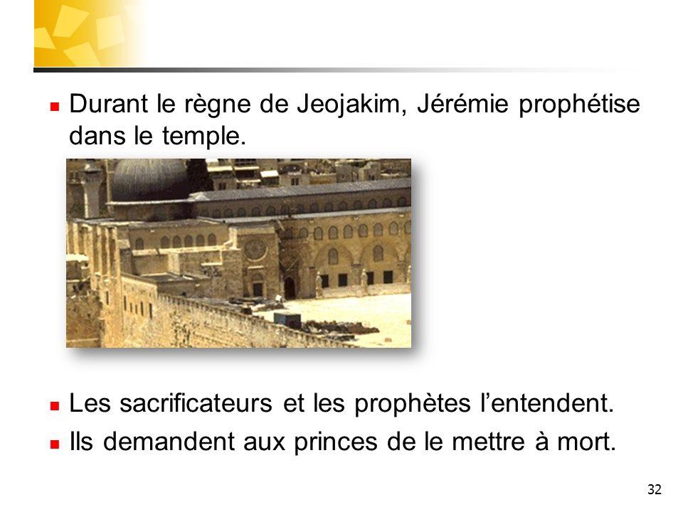 32 Durant le règne de Jeojakim, Jérémie prophétise dans le temple. Les sacrificateurs et les prophètes lentendent. Ils demandent aux princes de le met