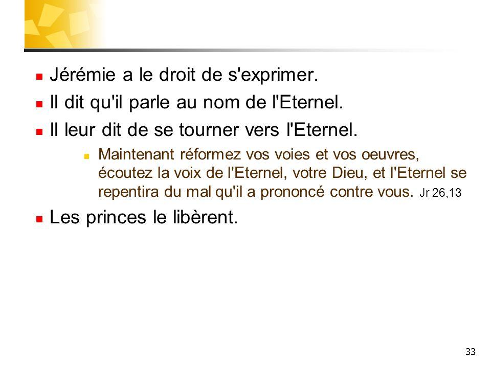 33 Jérémie a le droit de s'exprimer. Il dit qu'il parle au nom de l'Eternel. Il leur dit de se tourner vers l'Eternel. Maintenant réformez vos voies e