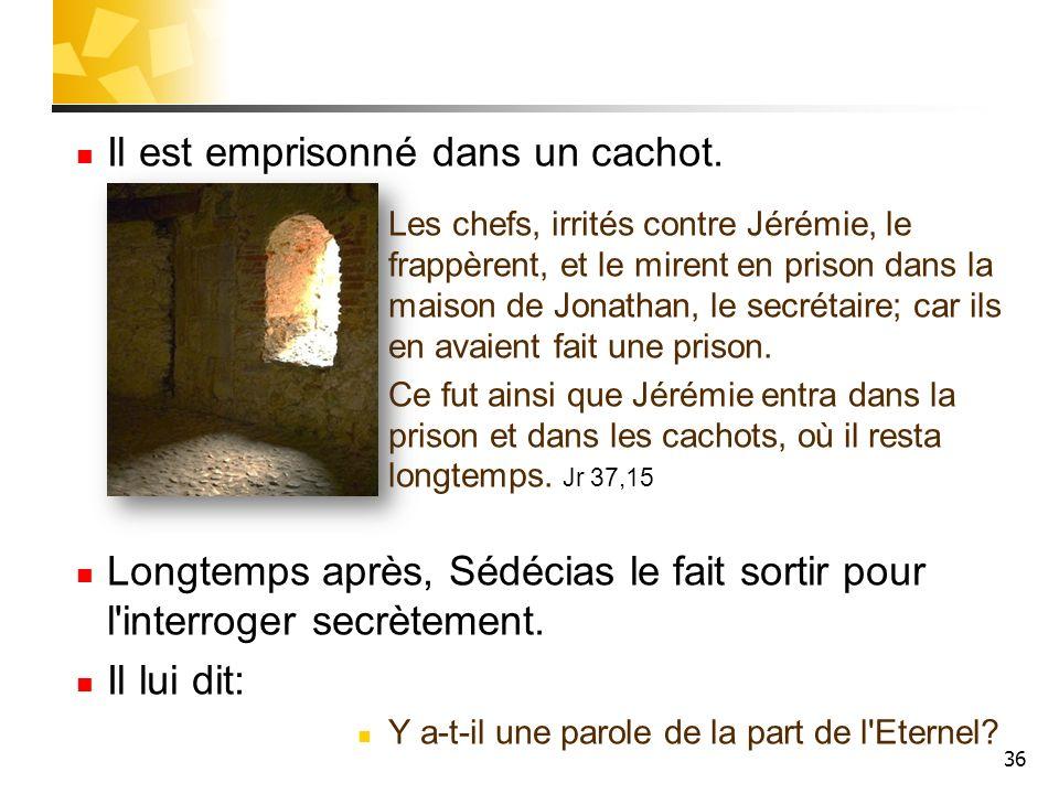 36 Il est emprisonné dans un cachot. Les chefs, irrités contre Jérémie, le frappèrent, et le mirent en prison dans la maison de Jonathan, le secrétair