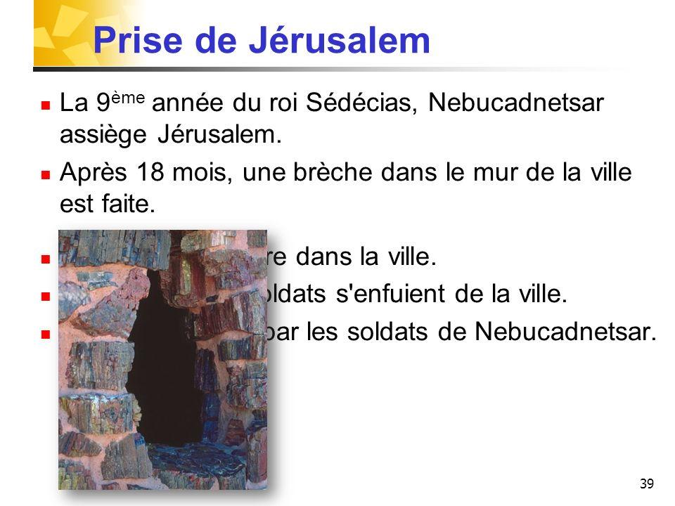 39 Prise de Jérusalem La 9 ème année du roi Sédécias, Nebucadnetsar assiège Jérusalem. Après 18 mois, une brèche dans le mur de la ville est faite. L'
