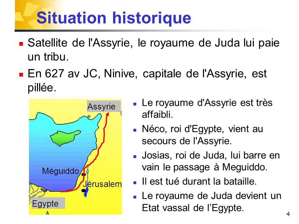 4 Situation historique Satellite de l'Assyrie, le royaume de Juda lui paie un tribu. En 627 av JC, Ninive, capitale de l'Assyrie, est pillée. Le royau