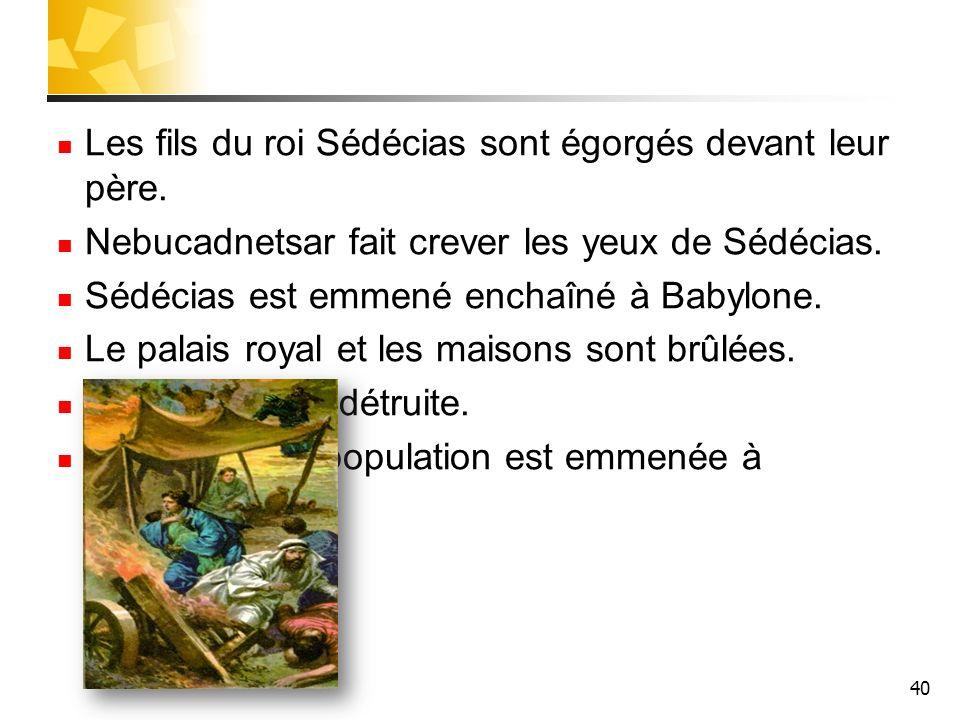 40 Les fils du roi Sédécias sont égorgés devant leur père. Nebucadnetsar fait crever les yeux de Sédécias. Sédécias est emmené enchaîné à Babylone. Le