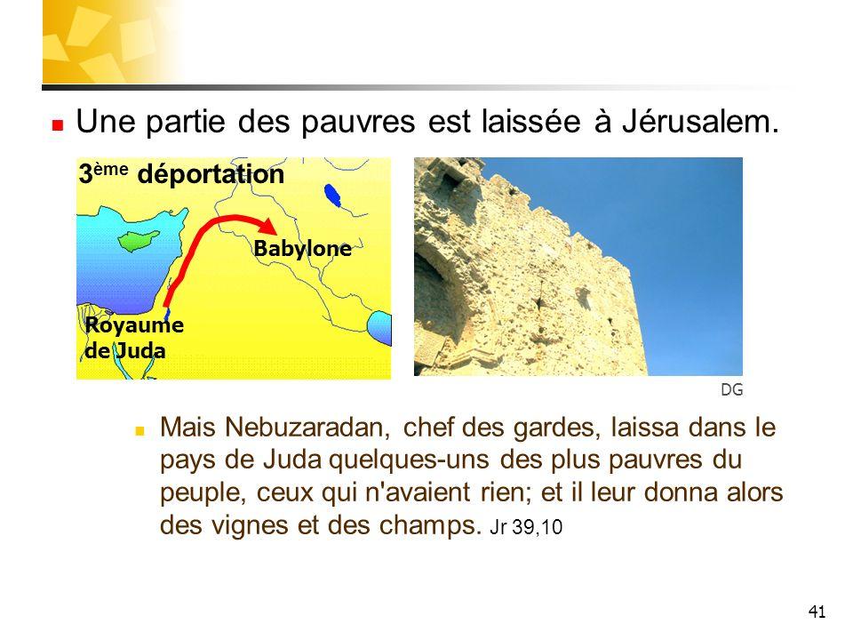 41 Une partie des pauvres est laissée à Jérusalem. Mais Nebuzaradan, chef des gardes, laissa dans le pays de Juda quelques-uns des plus pauvres du peu