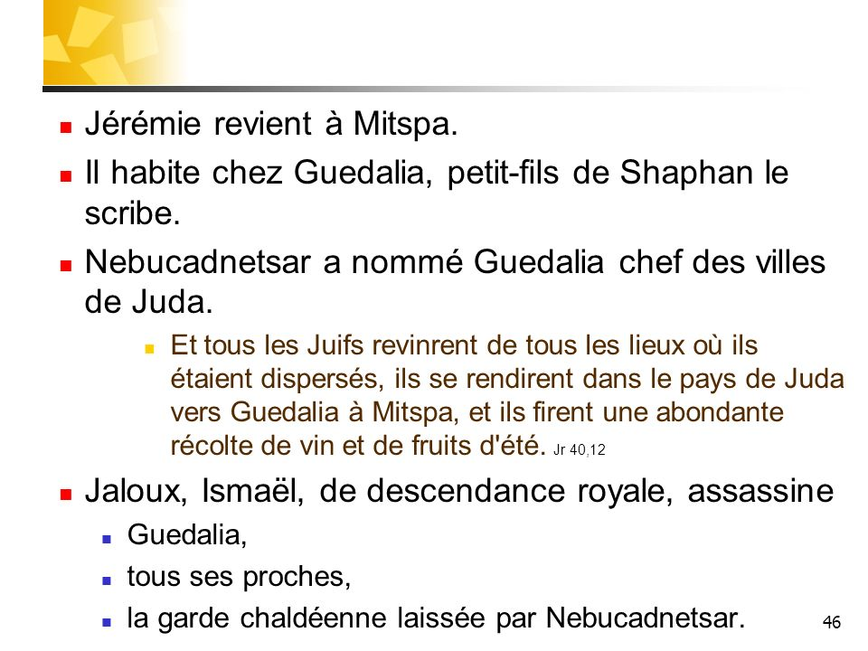 46 Jérémie revient à Mitspa. Il habite chez Guedalia, petit-fils de Shaphan le scribe. Nebucadnetsar a nommé Guedalia chef des villes de Juda. Et tous
